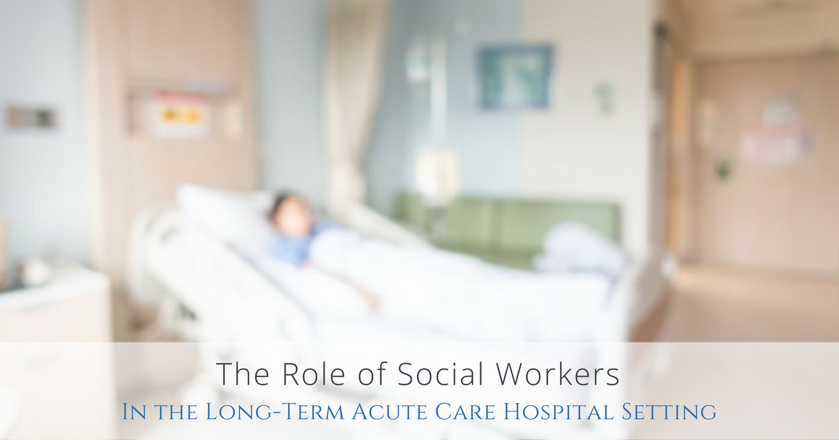 The Role Of Social Workers In The Long Term Acute Care Setting Niach